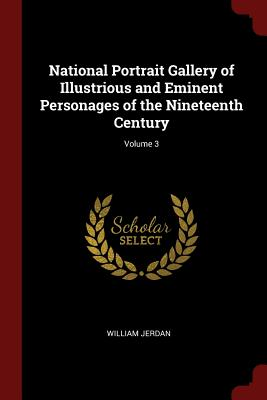 National Portrait Gallery of Illustrious and Eminent Personages of the Nineteenth Century; Volume 3 - Jerdan, William