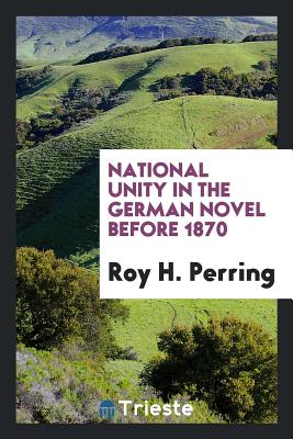 National Unity in the German Novel Before 1870 - Perring, Roy H