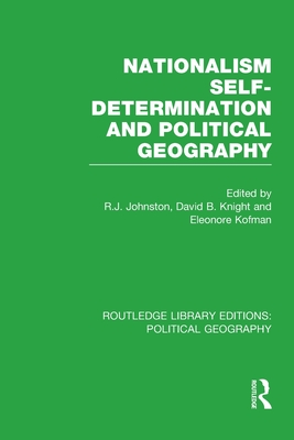 Nationalism, Self-Determination and Political Geography (Routledge Library Editions: Political Geography) - Johnston, Ron (Editor), and Knight, David (Editor), and Kofman, Eleonore (Editor)