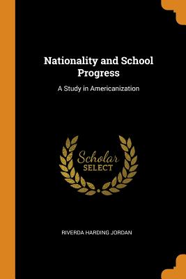 Nationality and School Progress: A Study in Americanization - Jordan, Riverda Harding