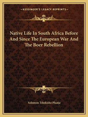 Native Life in South Africa Before and Since the European War and the Boer Rebellion - Plaatje, Solomon Tshekisho