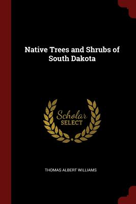 Native Trees and Shrubs of South Dakota - Williams, Thomas Albert