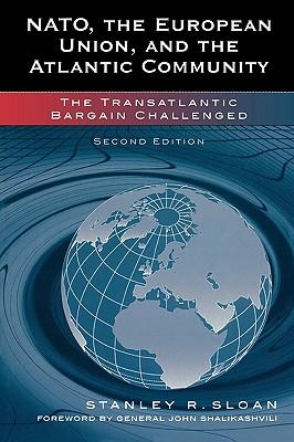 NATO, the European Union, and the Atlantic Community: The Transatlantic Bargain Challenged - Sloan, Stanley R, and Shalikashvili, General John (Foreword by)