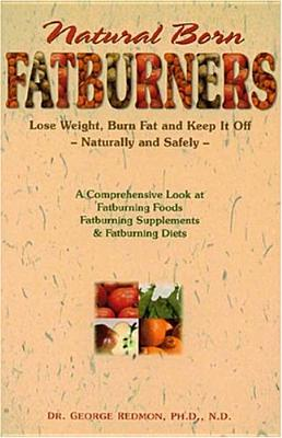 Natural Born Fatburners: Lose Weight, Burn Fat, and Keep It Off--Naturally and Safely - Redmon, George