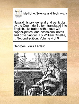 Natural History, General and Particular, by the Count de Buffon, Translated Into English. Illustrated with Above 300 Copper-Plates, and Occasional Notes and Observations. by William Smellie, ... Second Edition. Volume 4 of 9 - Leclerc, Georges-Louis