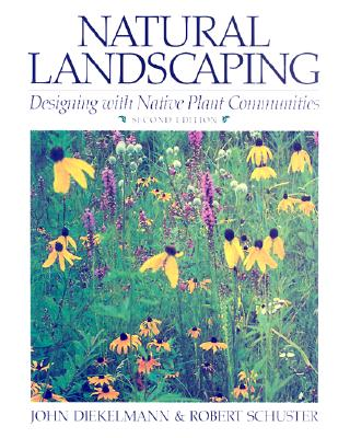 Natural Landscaping: Designing with Native Plant Communities - Diekelmann, John, and Schuster, Robert