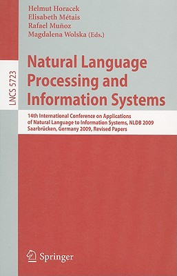Natural Language Processing and Information Systems: 14th International Conference on Applications of Natural Language to Information Systems, Nldb 2009, Saarbrücken, Germany, June 24-26, 2009. Revised Papers - Horacek, Helmut (Editor), and Metais, Elisabeth (Editor), and Munoz, Rafael (Editor)