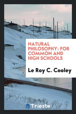 Natural Philosophy: For Common and High Schools - Cooley, Le Roy C