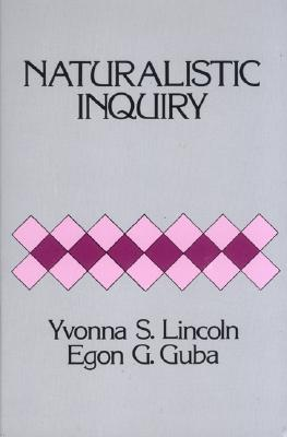 Naturalistic Inquiry - Lincoln, Yvonna S, Dr., and Guba, Egon G, Dr.