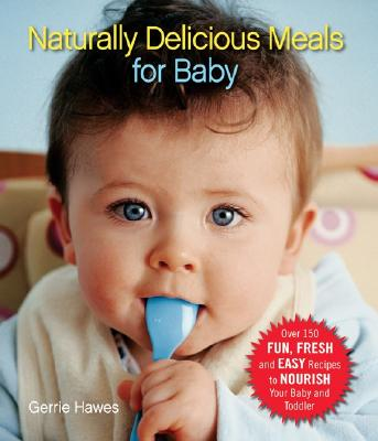 Naturally Delicious Meals for Baby: Over 150 Fun, Fresh, and Easy Recipes to Nourish Your Baby and Toddler - Hawes, Gerrie, and Hanan, Ali