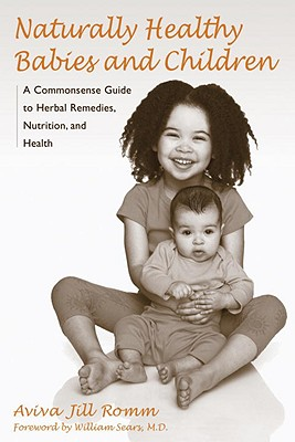 Naturally Healthy Babies and Children: A Commonsense Guide to Herbal Remedies, Nutrition, and Health - Romm, Aviva Jill, and Sears, William (Foreword by)