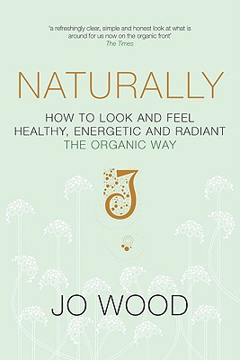 Naturally: How to Look and Feel Healthy, Energetic and Radiant the Organic Way - Wood, Jo, Dr.