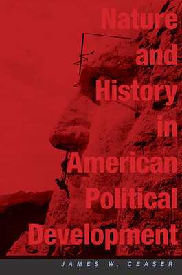 Nature and History in American Political Development: A Debate - Ceaser, James W, Professor, and Skocpol, Theda, Professor (Foreword by), and Rakove, Jack N (Contributions by)