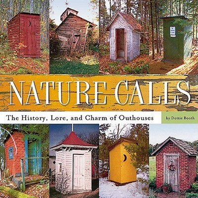 Nature Calls: The History, Lore, and Charm of Outhouses - Booth, Dottie