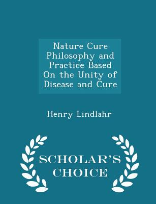 Nature Cure Philosophy and Practice Based on the Unity of Disease and Cure - Scholar's Choice Edition - Lindlahr, Henry, Dr.
