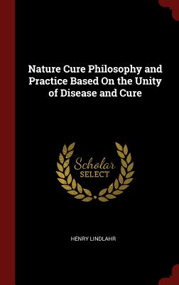 Nature Cure Philosophy and Practice Based on the Unity of Disease and Cure - Lindlahr, Henry, Dr.