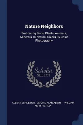 Nature Neighbors: Embracing Birds, Plants, Animals, Minerals, in Natural Colors by Color Photography - Schneider, Albert, and Gerard Alan Abbott (Creator), and William Kerr Highley (Creator)
