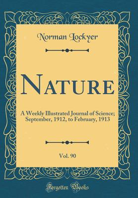 Nature, Vol. 90: A Weekly Illustrated Journal of Science; September, 1912, to February, 1913 (Classic Reprint) - Lockyer, Norman, Sir