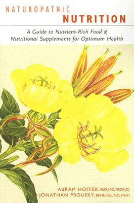 Naturopathic Nutrition: A Guide to Nutrient-Rich Food & Nutritional Supplements for Optimum Health - Hoffer, Abram, Dr., and Prousky, Jonathan