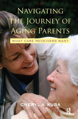 Navigating the Journey of Aging Parents: What Care Receivers Want - Kuba, Cheryl A.