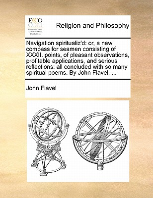 Navigation Spiritualiz'd: Or, a New Compass for Seamen Consisting of XXXII. Points, of Pleasant Observations, Profitable Applications, and Serious Reflections: All Concluded with So Many Spiritual Poems. by John Flavel, ... - Flavel, John