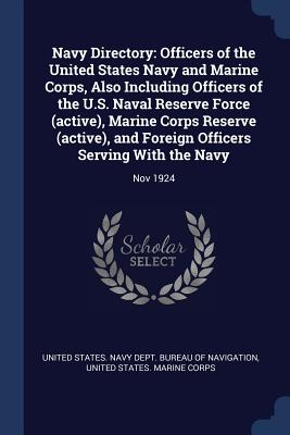 Navy Directory: Officers of the United States Navy and Marine Corps, Also Including Officers of the U.S. Naval Reserve Force (Active), Marine Corps Reserve (Active), and Foreign Officers Serving with the Navy: Nov 1924 - United States Navy Dept Bureau of Navi (Creator), and United States Marine Corps (Creator)