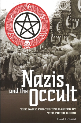 Nazis and the Occult: The Dark Forces Unleashed by the Third Reich - Roland, Paul