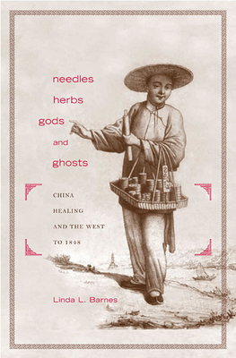 Needles, Herbs, Gods, and Ghosts: China, Healing, and the West to 1848 - Barnes, Linda L