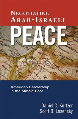 Negotiating Arab-Israeli Peace: American Leadership in the Middle East - Kurtzer, Daniel C, and Lasensky, Scott B, and Quandt, William B