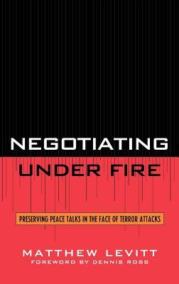 Negotiating Under Fire: Preserving Peace Talks in the Face of Terror Attacks - Levitt, Matthew