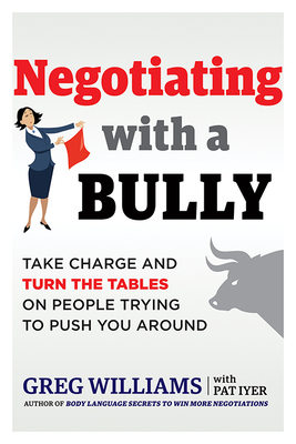 Negotiating with a Bully: Take Charge and Turn the Tables on People Trying to Push You Around - Williams, Greg, and Iyer, Pat (Contributions by), and MacKay, Harvey (Foreword by)