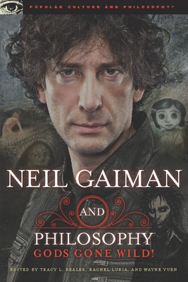 Neil Gaiman and Philosophy: Gods Gone Wild! - Bealer, Tracy L (Editor), and Luria, Rachel (Editor), and Yuen, Wayne (Editor)