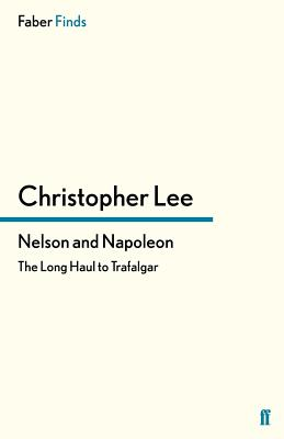 Nelson and Napoleon: The Long Haul to Trafalgar - Lee, Christopher