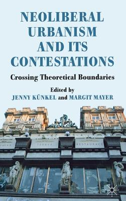 Neoliberal Urbanism and its Contestations: Crossing Theoretical Boundaries - Kunkel, Jenny (Editor), and Mayer, Margit (Editor)