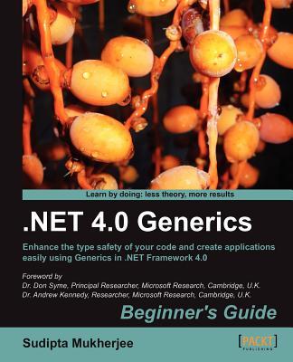 .NET 4.0 Generics: Begginner's Guide : Enhance the Type Safety of Your Code and Create Applications Easily Using Generics in .NET Framework 4.0 - Mukherjee, Sudipta