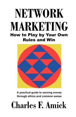 Network Marketing: How to Play by Your Own Rules and Win: A Practical Guide to Earning Money Through Ethics and Common Sense - Amick, Charles F (Foreword by)