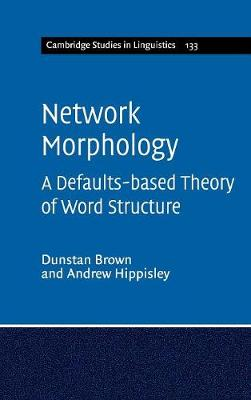 Network Morphology: A Defaults-based Theory of Word Structure - Brown, Dunstan, and Hippisley, Andrew