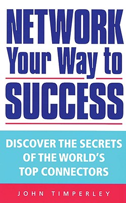 Network Your Way to Success: Discover the Secrets of the World's Top Connectors - Timperley, John