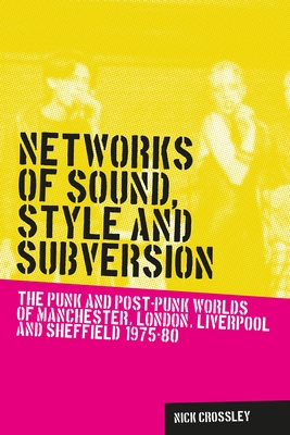Networks of Sound, Style and Subversion: The Punk and Post-Punk Worlds of Manchester, London, Liverpool and Sheffield, 1975-80 - Crossley, Nick