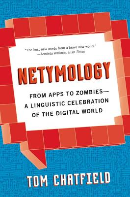 Netymology: From Apps to Zombies: A Linguistic Celebration of the Digital World - Chatfield, Tom