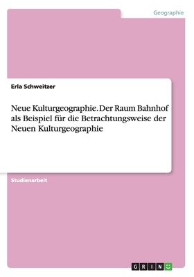 Neue Kulturgeographie. Der Raum Bahnhof ALS Beispiel Fur Die Betrachtungsweise Der Neuen Kulturgeographie - Schweitzer, Erla
