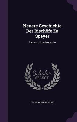 Neuere Geschichte Der Bischofe Zu Speyer: Sammt Urkundenbuche - Remling, Franz Xaver