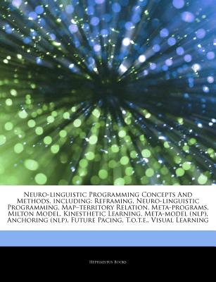 Neuro-Linguistic Programming Concepts and Methods, Including: Reframing, Neuro-Linguistic Programming, Map-Territory Relation, Meta-Programs, Milton Model, Kinesthetic Learning, Meta-Model (Nlp), Anchoring (Nlp), Future Pacing, T.O.T.E., Visual Learning - Books, Hephaestus