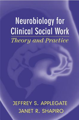 Neurobiology for Clinical Social Work: Theory and Practice - Applegate, Jeffrey S, and Shapiro, Janet R