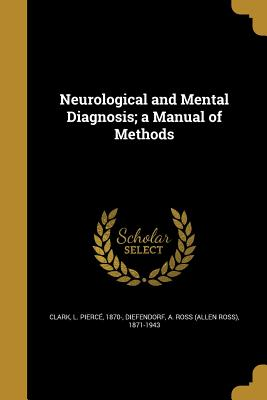 Neurological and Mental Diagnosis; A Manual of Methods - Clark, L Pierce 1870- (Creator), and Diefendorf, A Ross (Allen Ross) 1871-1 (Creator)