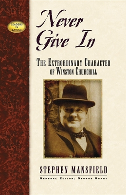 Never Give in: The Extraordinary Character of Winston Churchill - Mansfield, Stephen, and Grant, George E (Editor)