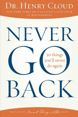 Never Go Back: 10 Things You'll Never Do Again - Cloud, Henry, Dr.