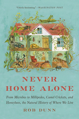 Never Home Alone: From Microbes to Millipedes, Camel Crickets, and Honeybees, the Natural History of Where We Live - Dunn, Rob