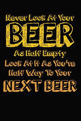 Never Look At Your Beer As Half Empty Look At It As You're Half Way To Your Next Beer: 6x9 110 lined blank Notebook Inspirational Journal Travel Note Pad Motivational Quote Collection - Publishing, Artee's Funny Beer