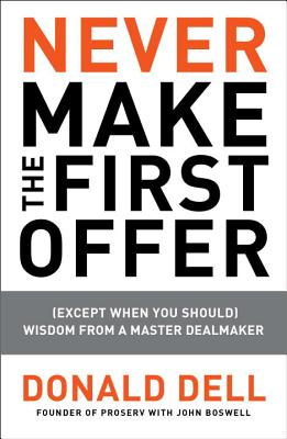 Never Make the First Offer: (except When You Should) Wisdom from a Master Dealmaker - Dell, Donald, and Boswell, John